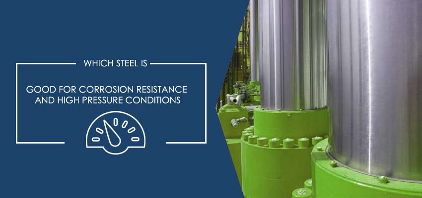 Which steel is good for corrosion resistance and high pressure conditions?